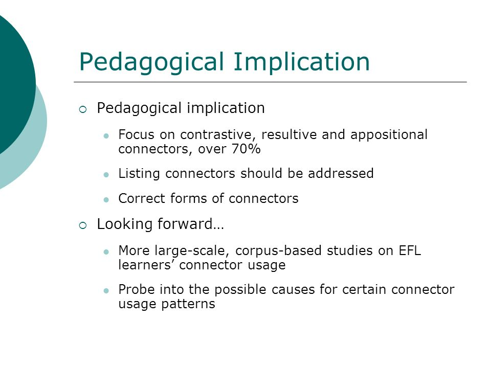 Pedagogical Implication Pedagogical implication Focus on contrastive, resultive and appositional connectors, over 70% Listing connectors should be add