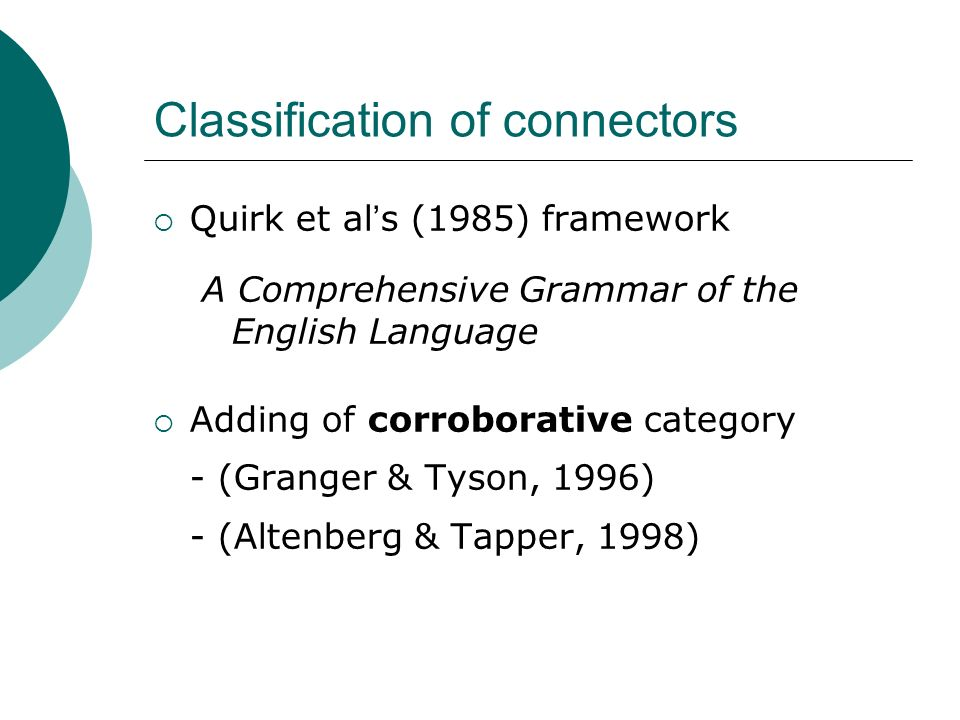 Classification of connectors Quirk et al s (1985) framework A Comprehensive Grammar of the English Language Adding of corroborative category - (Grange