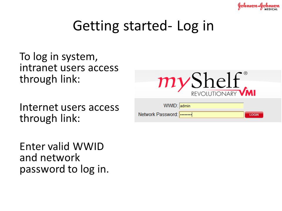 Getting started- Log in To log in system, intranet users access through link: Internet users access through link: Enter valid WWID and network password to log in.