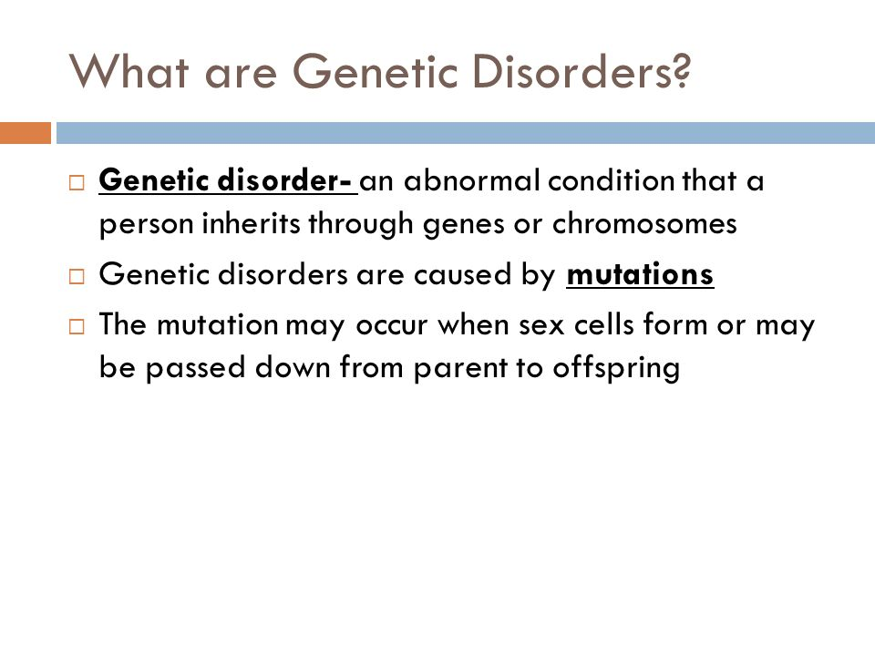 What are Genetic Disorders? Genetic disorder- an abnormal condition that a person inherits through genes or chromosomes Genetic disorders are caused b