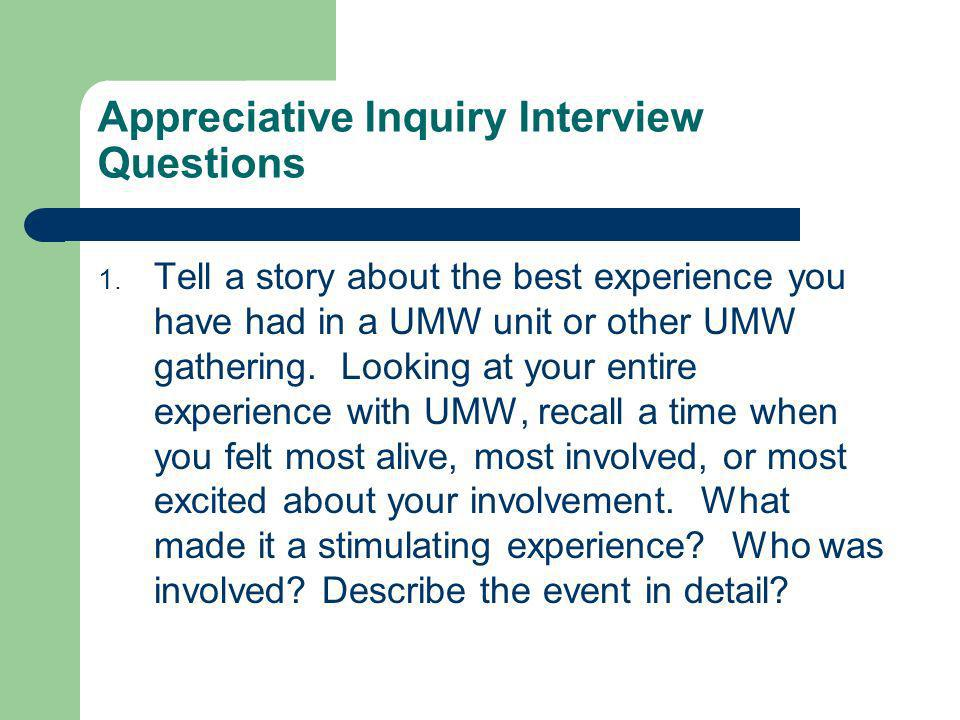 Appreciative Inquiry Interview Questions 1. Tell a story about the best experience you have had in a UMW unit or other UMW gathering. Looking at your