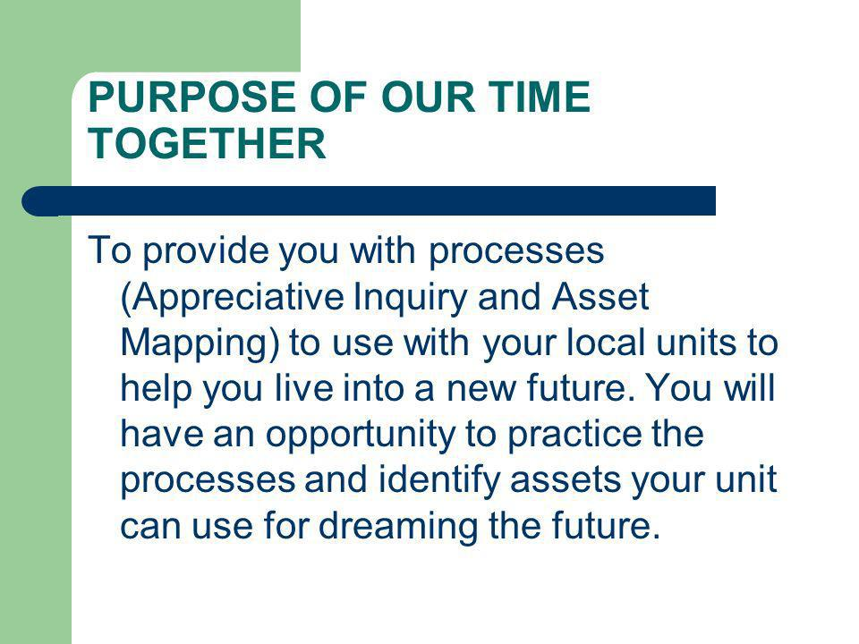PURPOSE OF OUR TIME TOGETHER To provide you with processes (Appreciative Inquiry and Asset Mapping) to use with your local units to help you live into