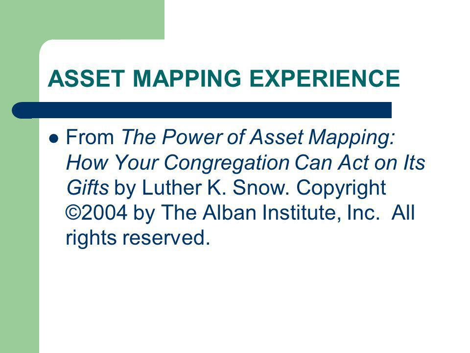 ASSET MAPPING EXPERIENCE From The Power of Asset Mapping: How Your Congregation Can Act on Its Gifts by Luther K. Snow. Copyright ©2004 by The Alban I