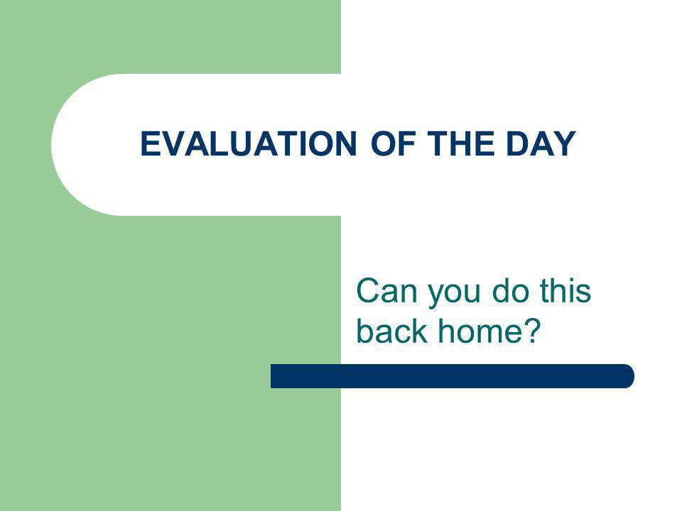 EVALUATION OF THE DAY Can you do this back home?