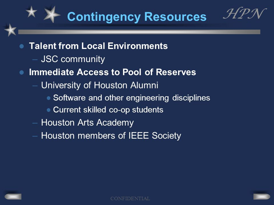 HPN CONFIDENTIAL Contingency Resources Talent from Local Environments –JSC community Immediate Access to Pool of Reserves –University of Houston Alumni Software and other engineering disciplines Current skilled co-op students –Houston Arts Academy –Houston members of IEEE Society