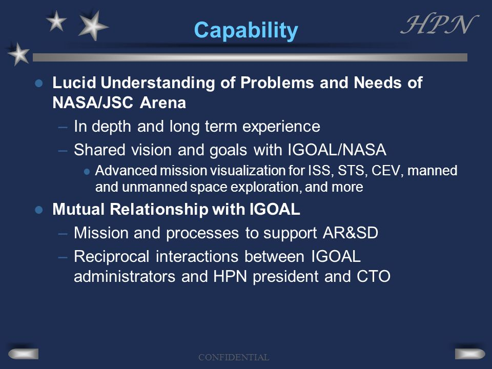 HPN CONFIDENTIAL Capability Lucid Understanding of Problems and Needs of NASA/JSC Arena –In depth and long term experience –Shared vision and goals with IGOAL/NASA Advanced mission visualization for ISS, STS, CEV, manned and unmanned space exploration, and more Mutual Relationship with IGOAL –Mission and processes to support AR&SD –Reciprocal interactions between IGOAL administrators and HPN president and CTO