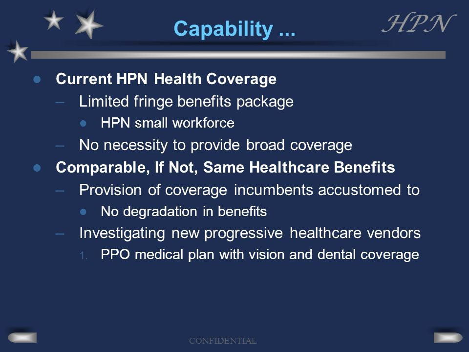 HPN CONFIDENTIAL Capability... Current HPN Health Coverage –Limited fringe benefits package HPN small workforce –No necessity to provide broad coverag