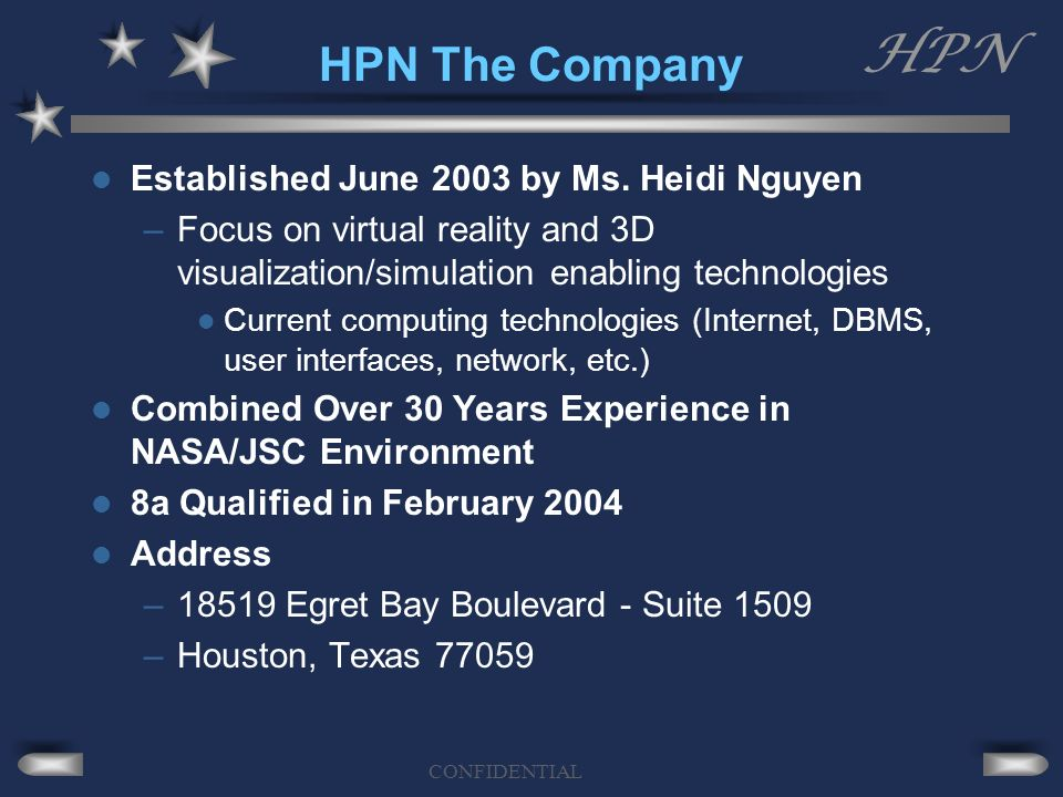 HPN CONFIDENTIAL HPN The Company Established June 2003 by Ms. Heidi Nguyen –Focus on virtual reality and 3D visualization/simulation enabling technolo