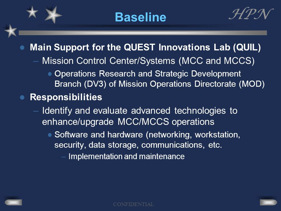HPN CONFIDENTIAL Baseline Main Support for the QUEST Innovations Lab (QUIL) –Mission Control Center/Systems (MCC and MCCS) Operations Research and Strategic Development Branch (DV3) of Mission Operations Directorate (MOD) Responsibilities –Identify and evaluate advanced technologies to enhance/upgrade MCC/MCCS operations Software and hardware (networking, workstation, security, data storage, communications, etc.
