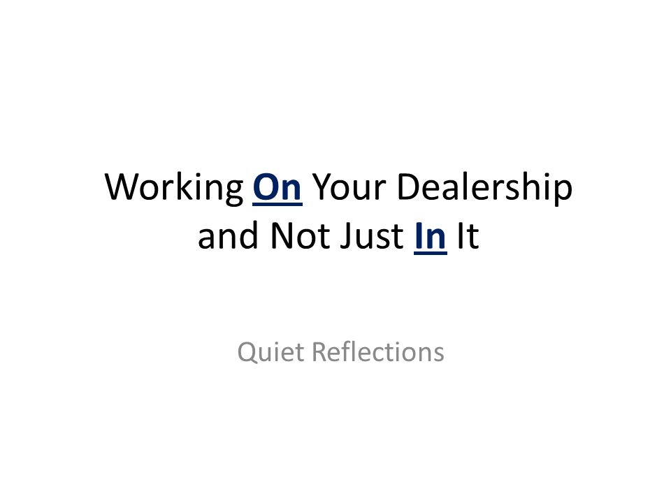 Working On Your Dealership and Not Just In It Quiet Reflections