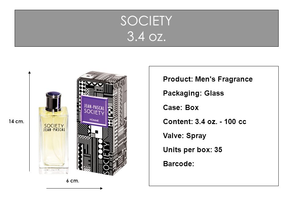 SOCIETY 3.4 oz. Product: Men's Fragrance Packaging: Glass Case: Box Content: 3.4 oz. - 100 cc Valve: Spray Units per box: 35 Barcode: 6 cm. 14 cm.
