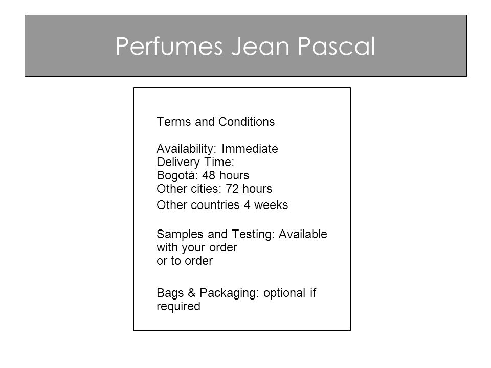 Perfumes Jean Pascal Terms and Conditions Availability: Immediate Delivery Time: Bogotá: 48 hours Other cities: 72 hours Other countries 4 weeks Samples and Testing: Available with your order or to order Bags & Packaging: optional if required
