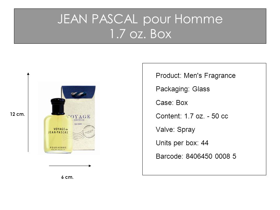 JEAN PASCAL pour Homme 1.7 oz. Box 12 cm. 6 cm. Product: Men's Fragrance Packaging: Glass Case: Box Content: 1.7 oz. - 50 cc Valve: Spray Units per bo