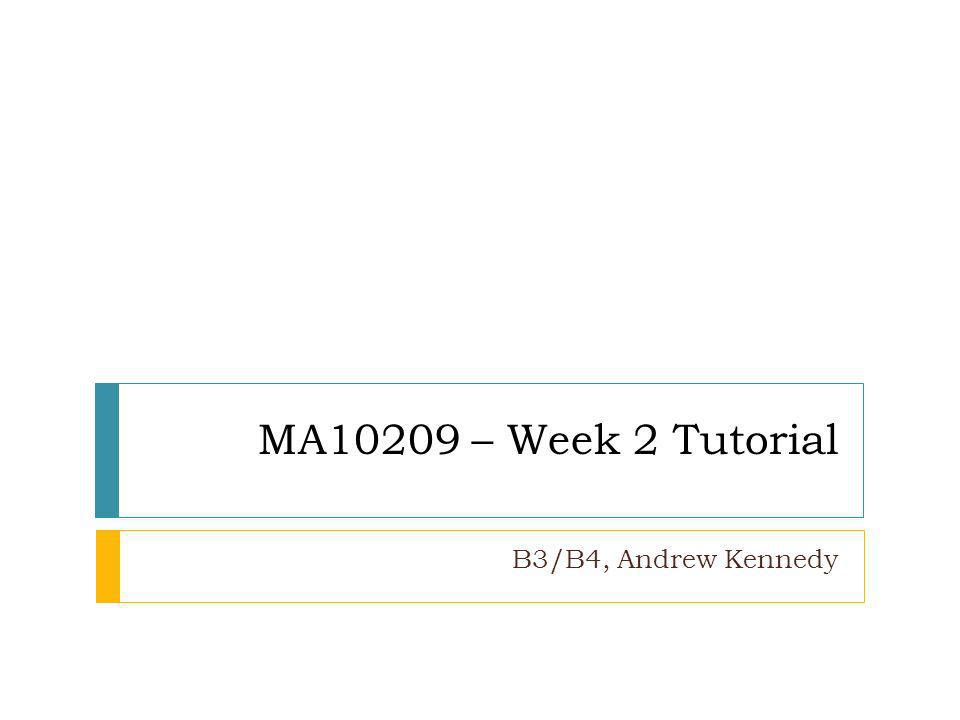 MA10209 – Week 2 Tutorial B3/B4, Andrew Kennedy