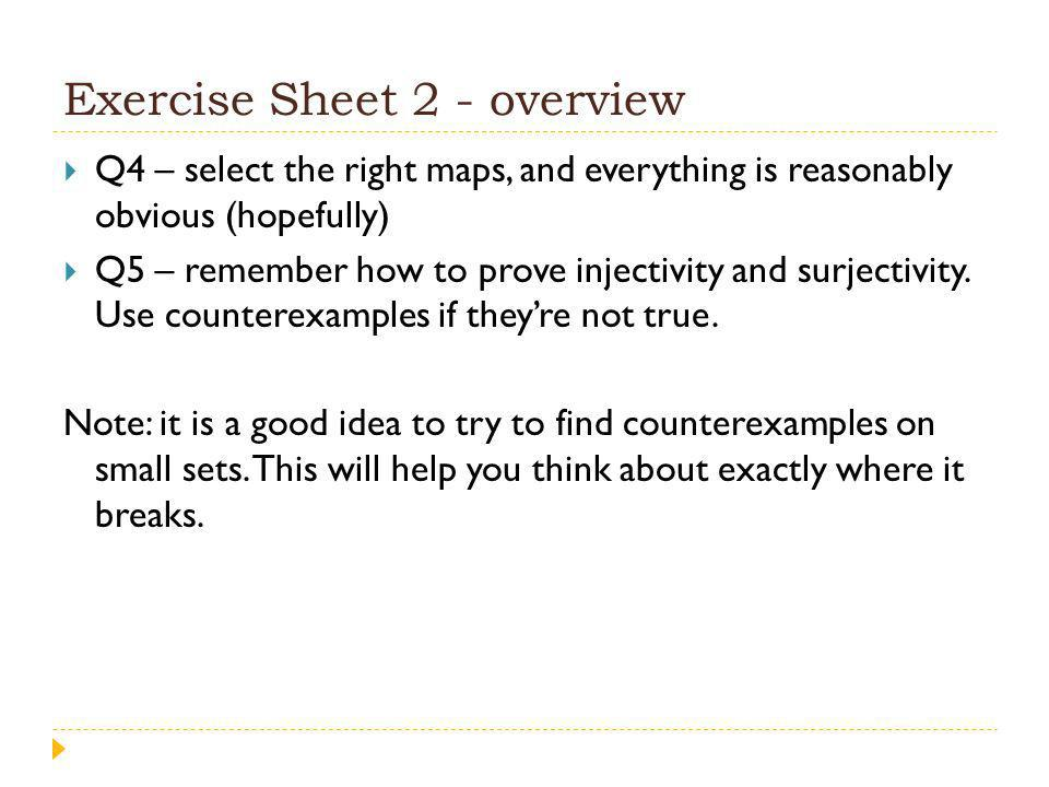 Exercise Sheet 2 - overview Q4 – select the right maps, and everything is reasonably obvious (hopefully) Q5 – remember how to prove injectivity and surjectivity.