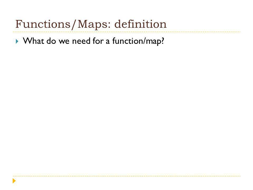 Functions/Maps: definition What do we need for a function/map