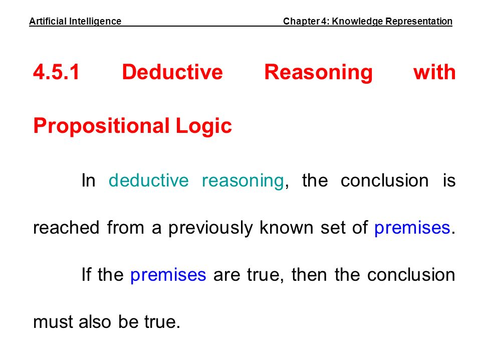 4.5.1 Deductive Reasoning with Propositional Logic In deductive reasoning, the conclusion is reached from a previously known set of premises. If the p