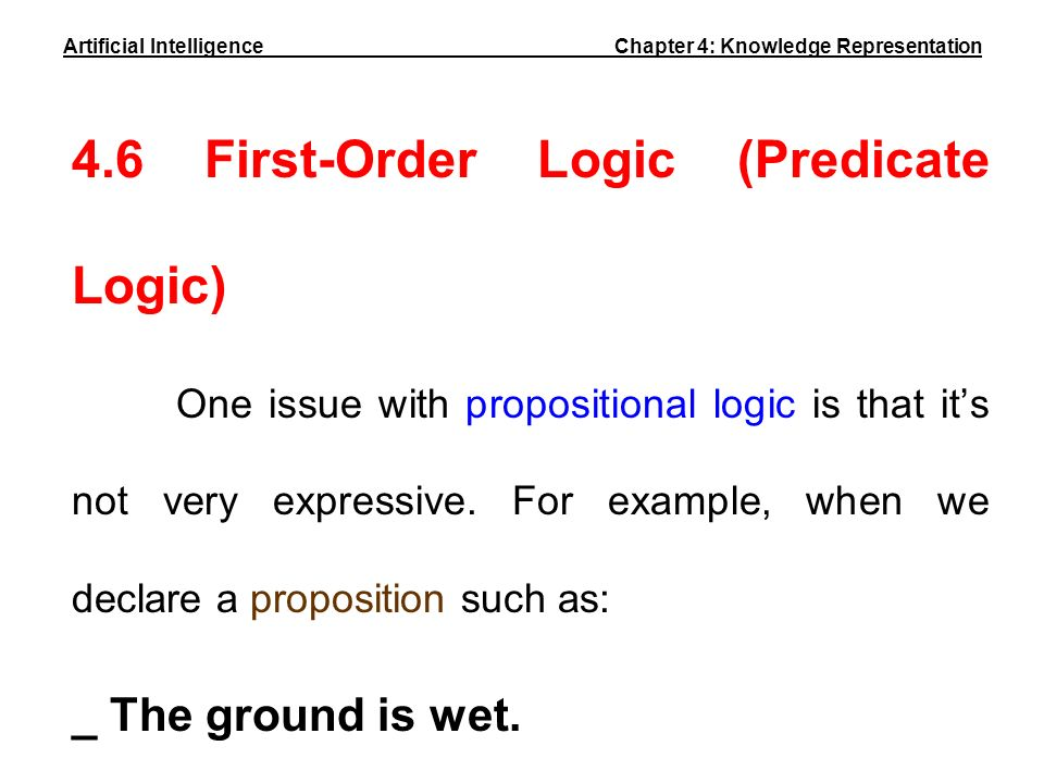 4.6 First-Order Logic (Predicate Logic) One issue with propositional logic is that its not very expressive. For example, when we declare a proposition