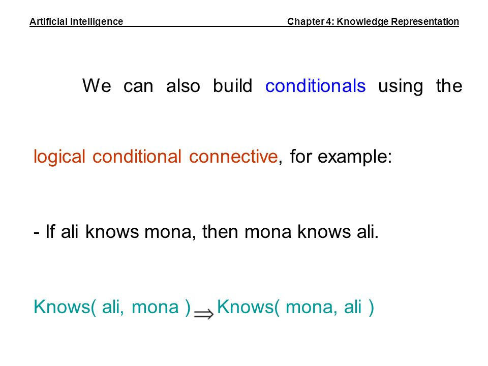 We can also build conditionals using the logical conditional connective, for example: - If ali knows mona, then mona knows ali. Knows( ali, mona ) Kno