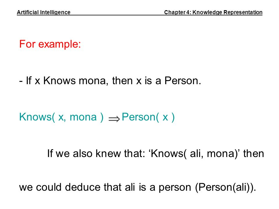For example: - If x Knows mona, then x is a Person. Knows( x, mona ) Person( x ) If we also knew that: Knows( ali, mona) then we could deduce that ali
