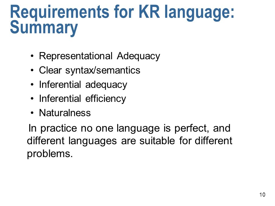 10 Requirements for KR language: Summary Representational Adequacy Clear syntax/semantics Inferential adequacy Inferential efficiency Naturalness In practice no one language is perfect, and different languages are suitable for different problems.