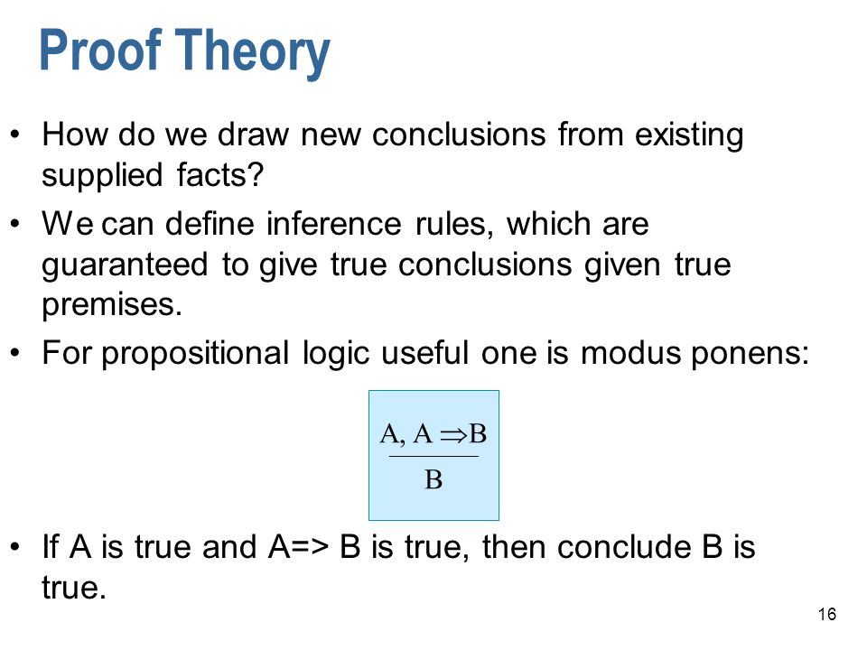 16 Proof Theory How do we draw new conclusions from existing supplied facts.