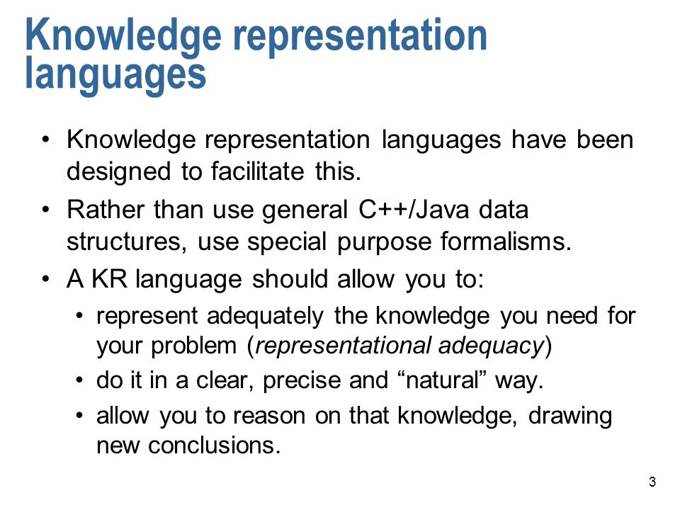 3 Knowledge representation languages Knowledge representation languages have been designed to facilitate this.