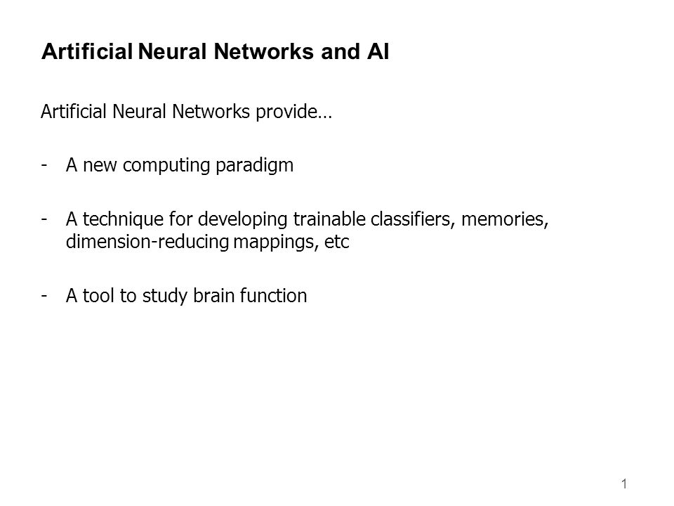 1 Artificial Neural Networks and AI Artificial Neural Networks provide… -A new computing paradigm -A technique for developing trainable classifiers, m