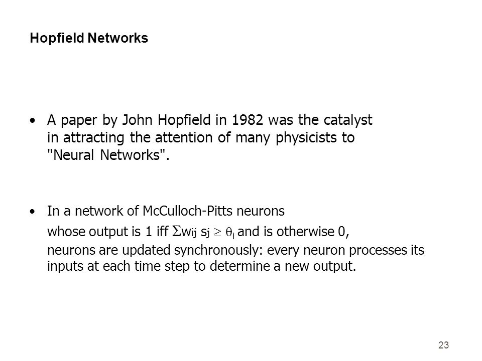23 Hopfield Networks A paper by John Hopfield in 1982 was the catalyst in attracting the attention of many physicists to