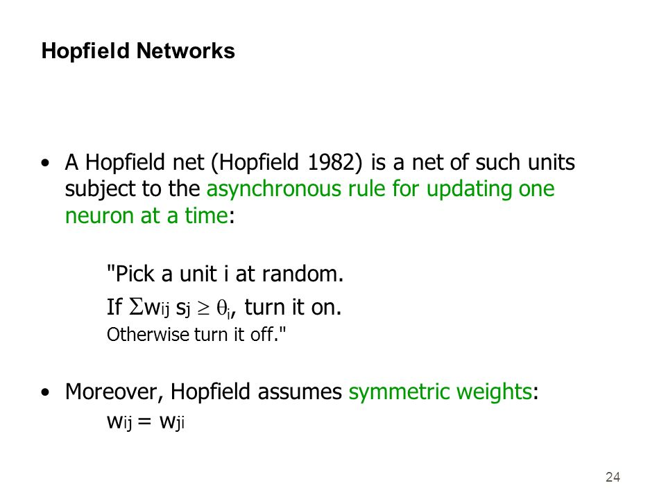 24 Hopfield Networks A Hopfield net (Hopfield 1982) is a net of such units subject to the asynchronous rule for updating one neuron at a time: