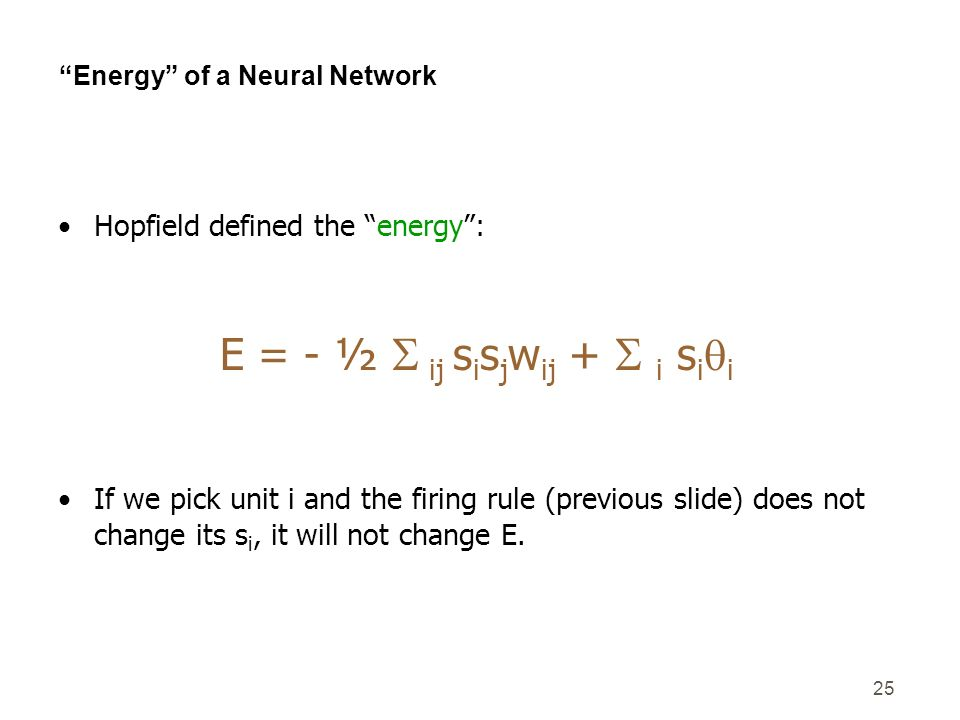 25 Energy of a Neural Network Hopfield defined the energy: E = - ½ ij s i s j w ij + i s i i If we pick unit i and the firing rule (previous slide) do