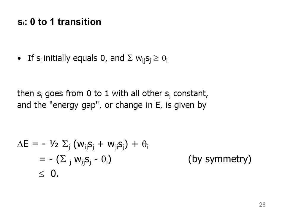26 s i : 0 to 1 transition If s i initially equals 0, and w ij s j i then s i goes from 0 to 1 with all other s j constant, and the