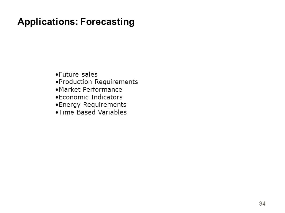 34 Applications: Forecasting Future sales Production Requirements Market Performance Economic Indicators Energy Requirements Time Based Variables