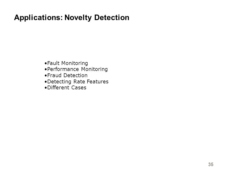 35 Applications: Novelty Detection Fault Monitoring Performance Monitoring Fraud Detection Detecting Rate Features Different Cases