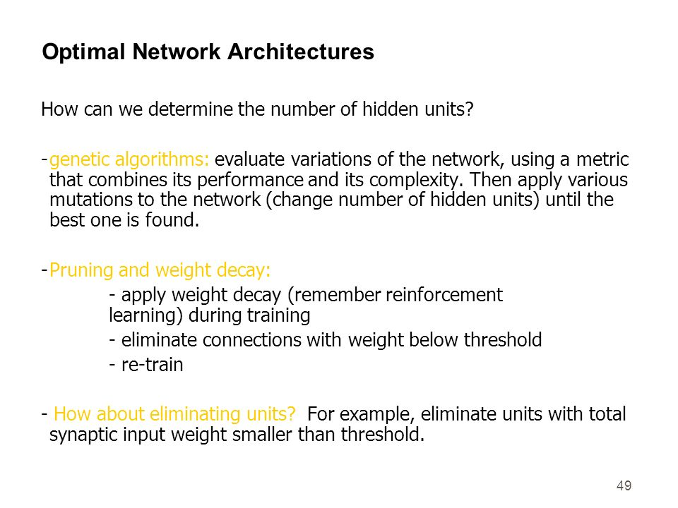49 Optimal Network Architectures How can we determine the number of hidden units? -genetic algorithms: evaluate variations of the network, using a met