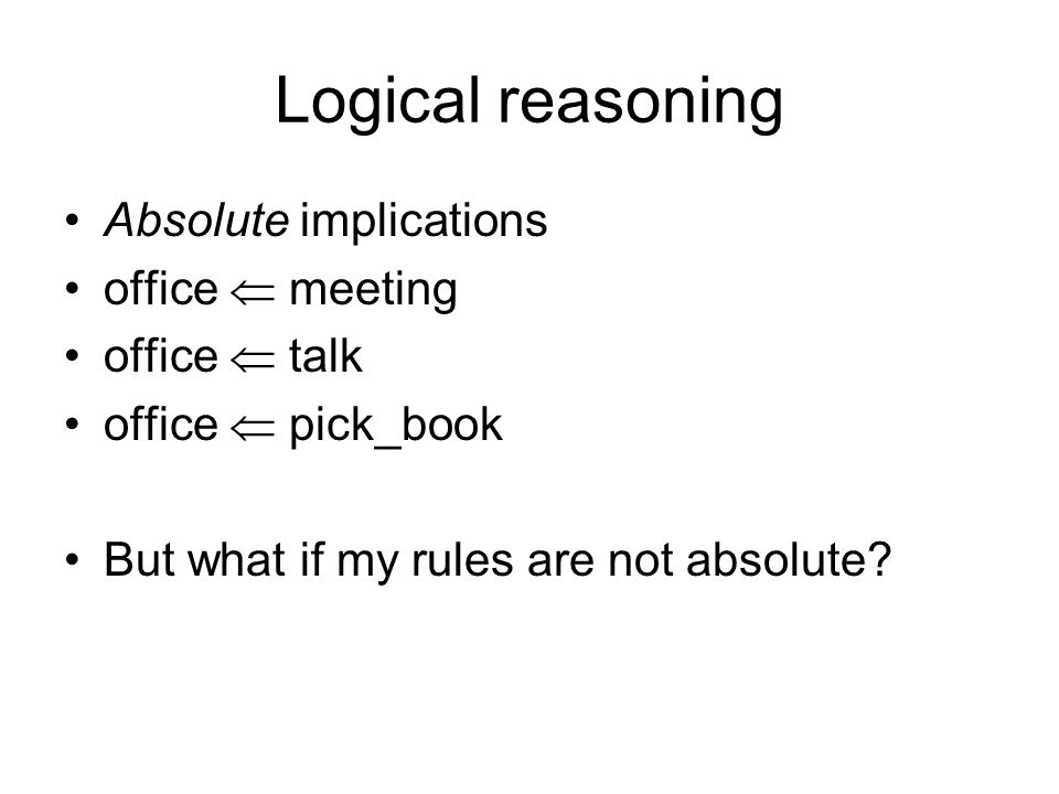 Logical reasoning Absolute implications office meeting office talk office pick_book But what if my rules are not absolute?