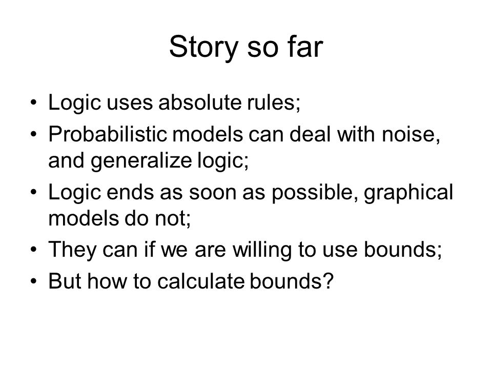 Story so far Logic uses absolute rules; Probabilistic models can deal with noise, and generalize logic; Logic ends as soon as possible, graphical mode