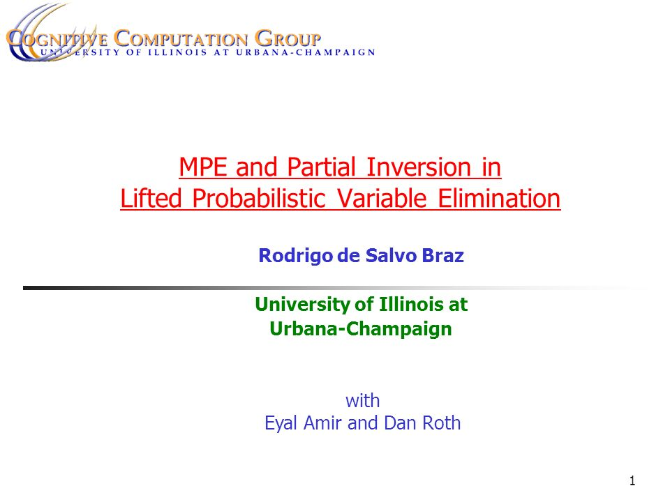 1 MPE and Partial Inversion in Lifted Probabilistic Variable Elimination Rodrigo de Salvo Braz University of Illinois at Urbana-Champaign with Eyal Amir and Dan Roth