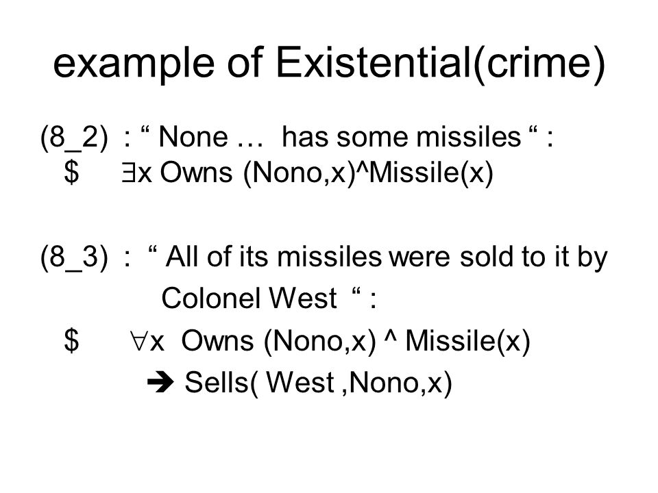 example of Existential(crime) (8_2) : None … has some missiles : $ x Owns (Nono,x)^Missile(x) (8_3) : All of its missiles were sold to it by Colonel West : $ x Owns (Nono,x) ^ Missile(x) Sells( West,Nono,x)