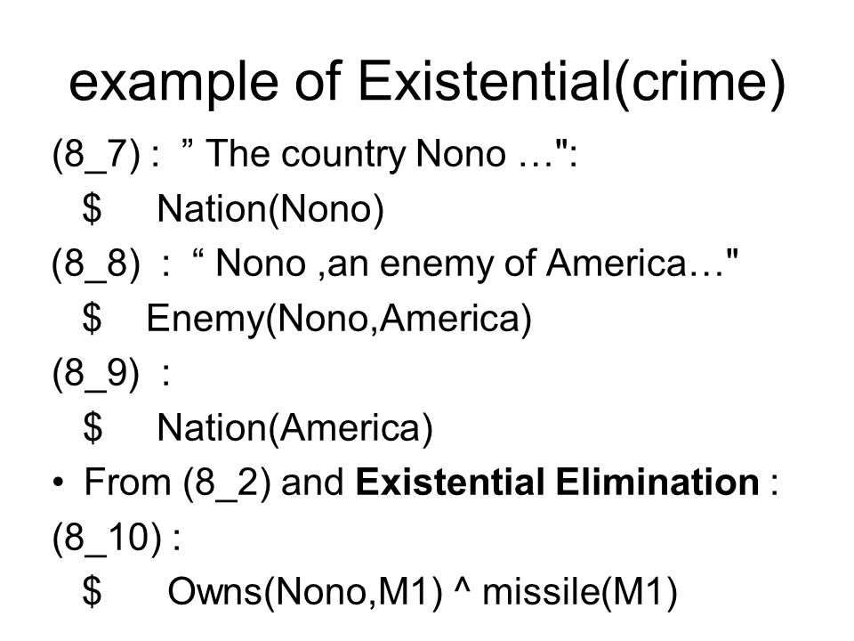 example of Existential(crime) (8_7) : The country Nono … : $ Nation(Nono) )8_8) : Nono,an enemy of America… $ Enemy(Nono,America) (8_9( : $ Nation(America) From (8_2) and Existential Elimination : (8_10) : $ Owns(Nono,M1) ^ missile(M1)