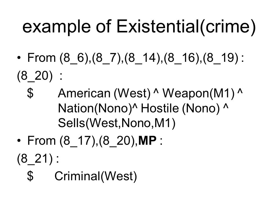 example of Existential(crime) From (8_6),(8_7),(8_14),(8_16),(8_19) : (8_20) : $ American (West) ^ Weapon(M1) ^ Nation(Nono)^ Hostile (Nono) ^ Sells(West,Nono,M1) From (8_17),(8_20),MP : (8_21) : $ Criminal(West)