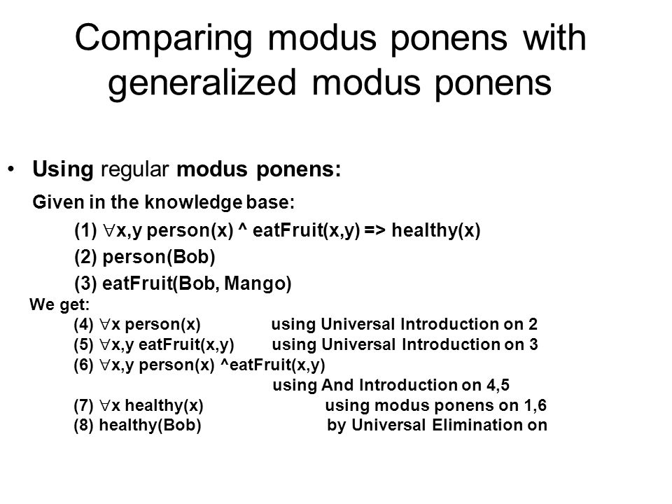 We get: (4) x person(x) using Universal Introduction on 2 (5) x,y eatFruit(x,y) using Universal Introduction on 3 (6) x,y person(x) ^eatFruit(x,y) using And Introduction on 4,5 (7) x healthy(x) using modus ponens on 1,6 (8) healthy(Bob) by Universal Elimination on Using regular modus ponens: Given in the knowledge base: (1) x,y person(x) ^ eatFruit(x,y) => healthy(x) (2) person(Bob) (3) eatFruit(Bob, Mango) Comparing modus ponens with generalized modus ponens