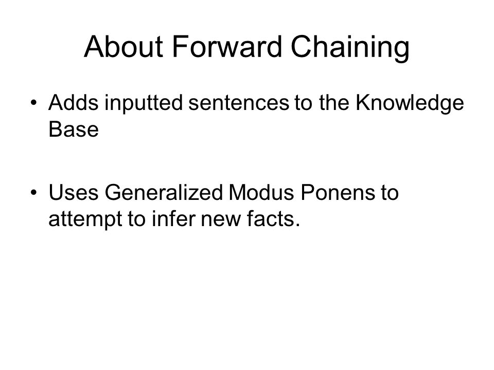 About Forward Chaining Adds inputted sentences to the Knowledge Base Uses Generalized Modus Ponens to attempt to infer new facts.