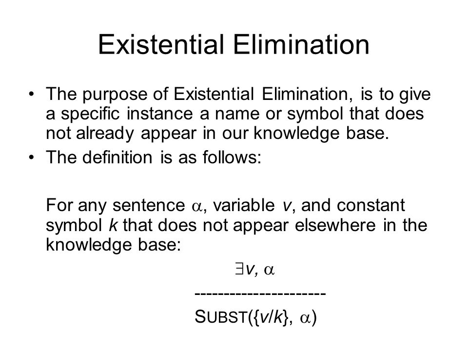 Existential Elimination The purpose of Existential Elimination, is to give a specific instance a name or symbol that does not already appear in our knowledge base.