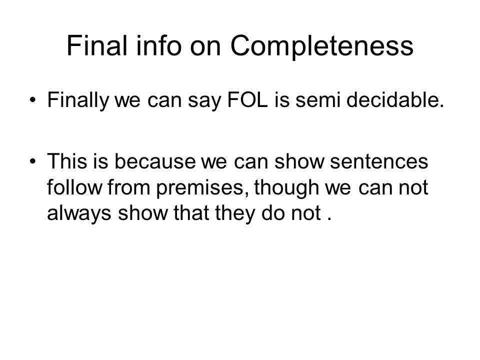 Final info on Completeness Finally we can say FOL is semi decidable.