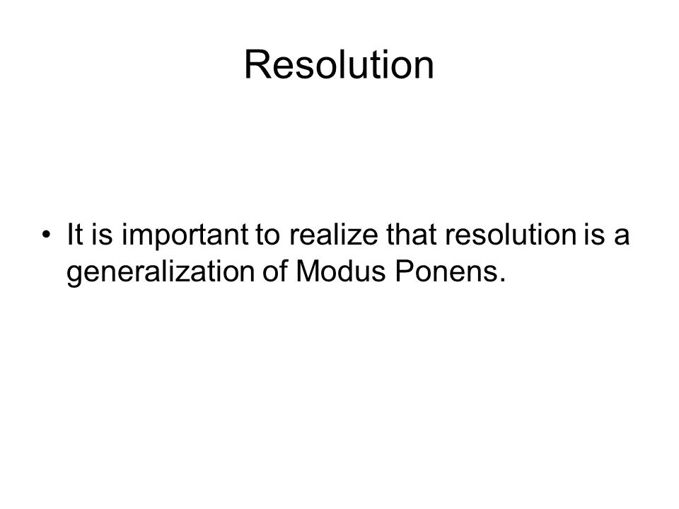 Resolution It is important to realize that resolution is a generalization of Modus Ponens.