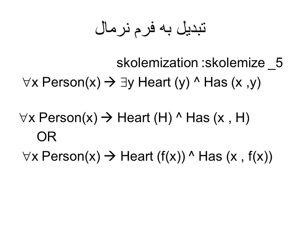 تبديل به فرم نرمال skolemization :skolemize _5 x Person(x) y Heart (y) ^ Has (x,y) x Person(x) Heart (H) ^ Has (x, H) OR x Person(x) Heart (f(x)) ^ Has (x, f(x))