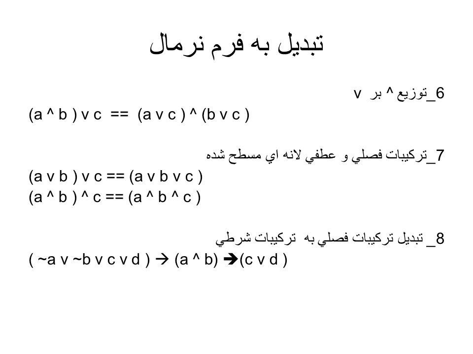 تبديل به فرم نرمال v 6_توزيع ^ بر (a ^ b ) v c == (a v c ) ^ (b v c ) 7_تركيبات فصلي و عطفي لانه اي مسطح شده (a v b ) v c == (a v b v c ) (a ^ b ) ^ c
