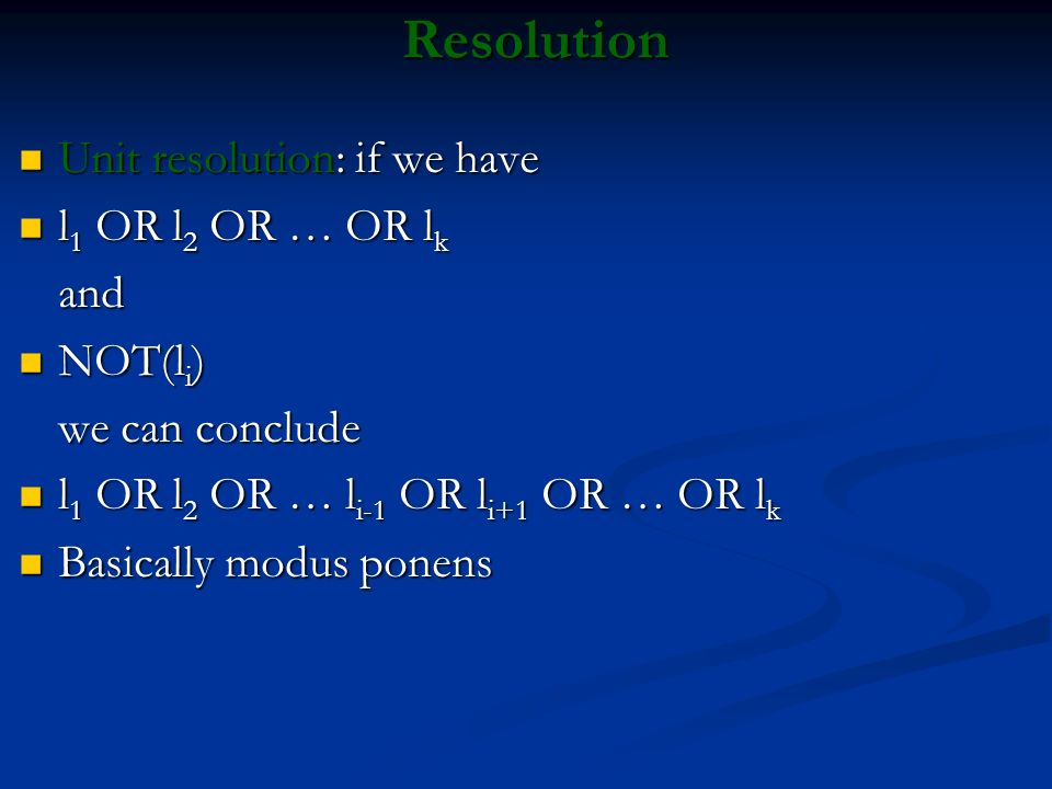 Resolution Unit resolution: if we have Unit resolution: if we have l 1 OR l 2 OR … OR l k l 1 OR l 2 OR … OR l kand NOT(l i ) NOT(l i ) we can conclud