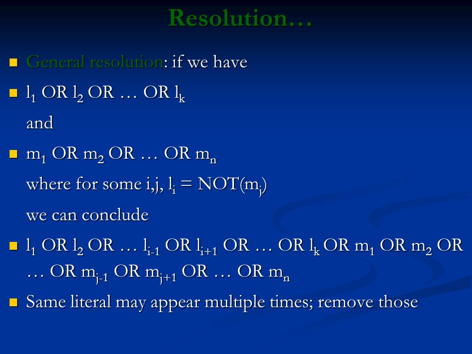 Resolution… General resolution: if we have General resolution: if we have l 1 OR l 2 OR … OR l k l 1 OR l 2 OR … OR l kand m 1 OR m 2 OR … OR m n m 1